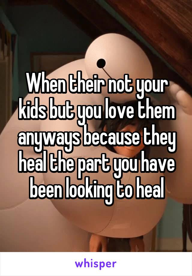 When their not your kids but you love them anyways because they heal the part you have been looking to heal