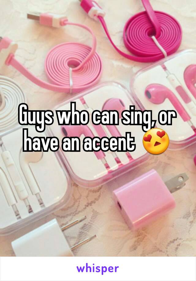 Guys who can sing, or have an accent 😍
