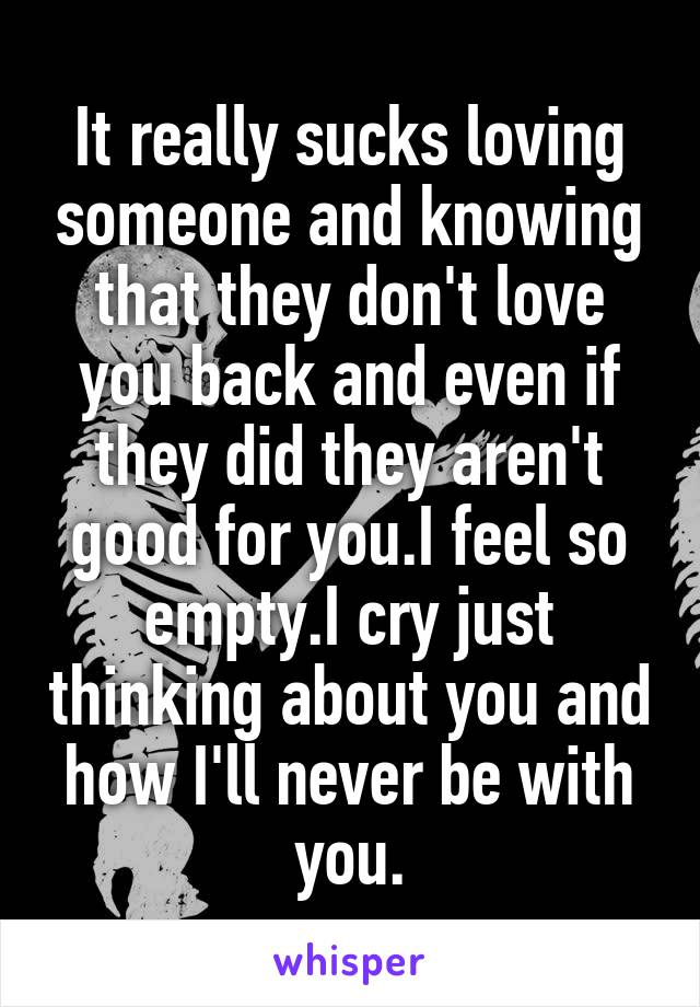 It really sucks loving someone and knowing that they don't love you back and even if they did they aren't good for you.I feel so empty.I cry just thinking about you and how I'll never be with you.