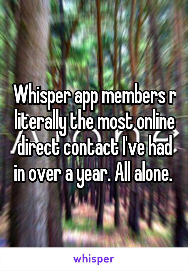 Whisper app members r literally the most online direct contact I've had in over a year. All alone.