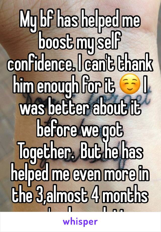 My bf has helped me boost my self confidence. I can't thank him enough for it ☺️ I was better about it before we got Together.  But he has helped me even more in the 3,almost 4 months we've been datin