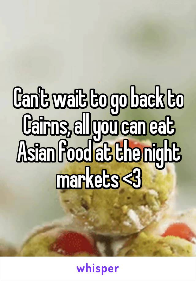 Can't wait to go back to Cairns, all you can eat Asian food at the night markets <3