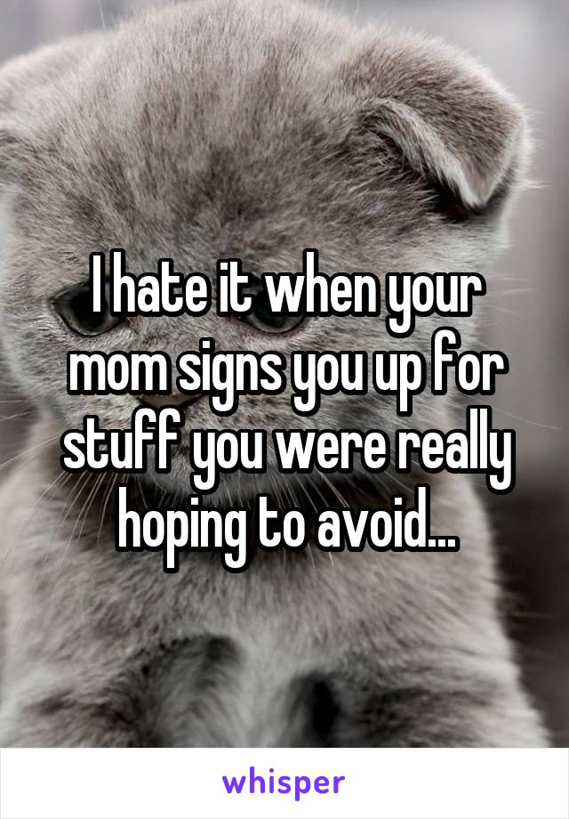 I hate it when your mom signs you up for stuff you were really hoping to avoid...