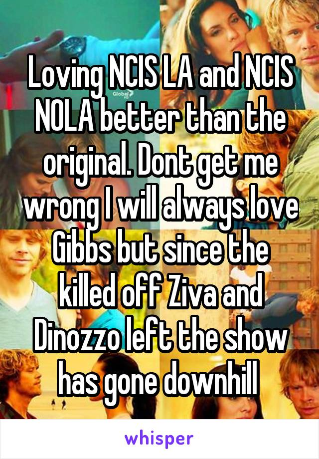 Loving NCIS LA and NCIS NOLA better than the original. Dont get me wrong I will always love Gibbs but since the killed off Ziva and Dinozzo left the show has gone downhill