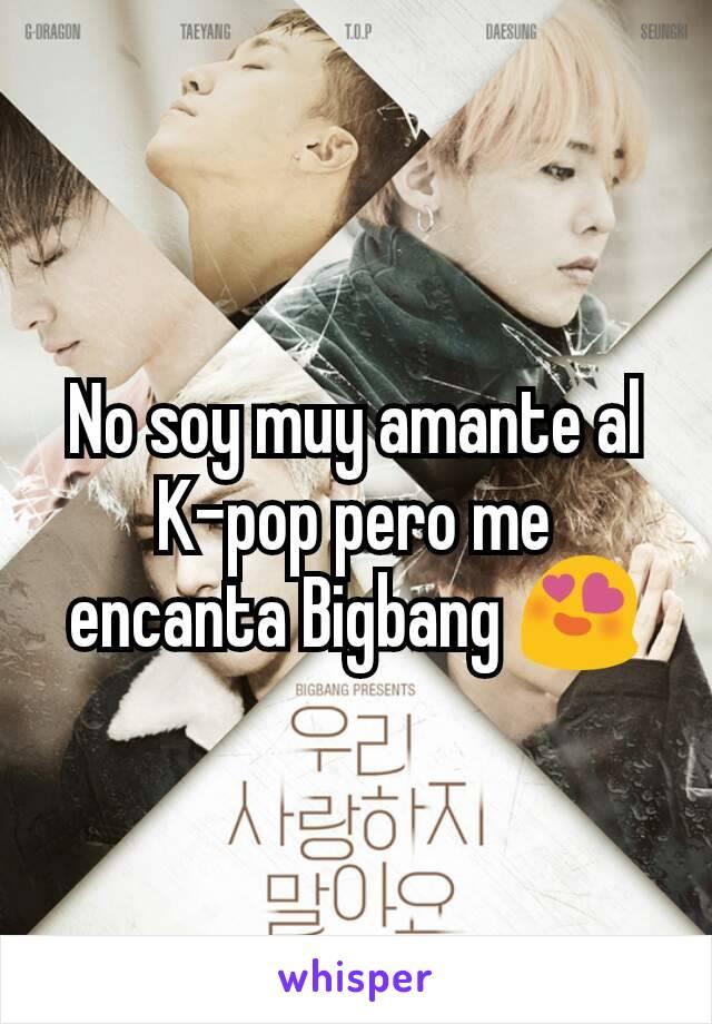 No soy muy amante al K-pop pero me encanta Bigbang 😍