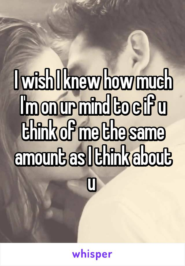 I wish I knew how much I'm on ur mind to c if u think of me the same amount as I think about u