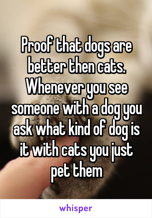 Proof that dogs are better then cats. Whenever you see someone with a dog you ask what kind of dog is it with cats you just pet them