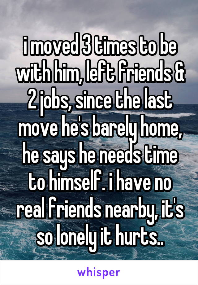 i moved 3 times to be with him, left friends & 2 jobs, since the last move he's barely home, he says he needs time to himself. i have no real friends nearby, it's so lonely it hurts..