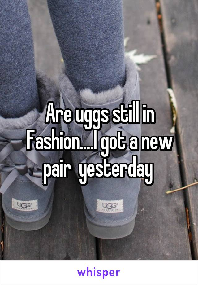 Are uggs still in Fashion....I got a new pair  yesterday