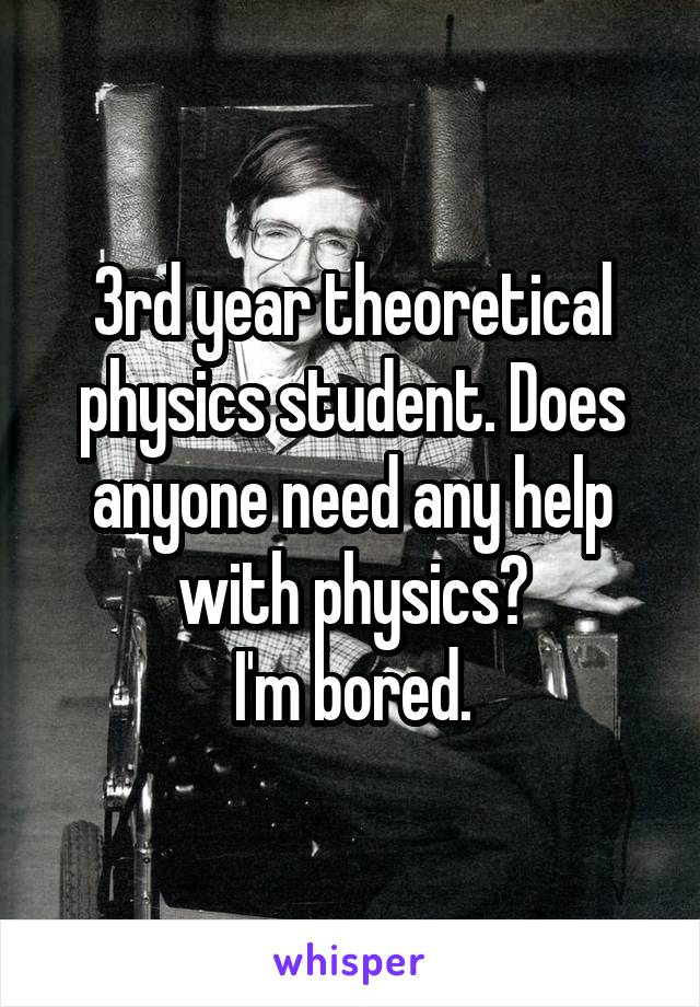 3rd year theoretical physics student. Does anyone need any help with physics? I'm bored.