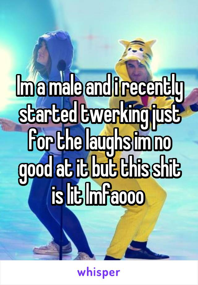 Im a male and i recently started twerking just for the laughs im no good at it but this shit is lit lmfaooo