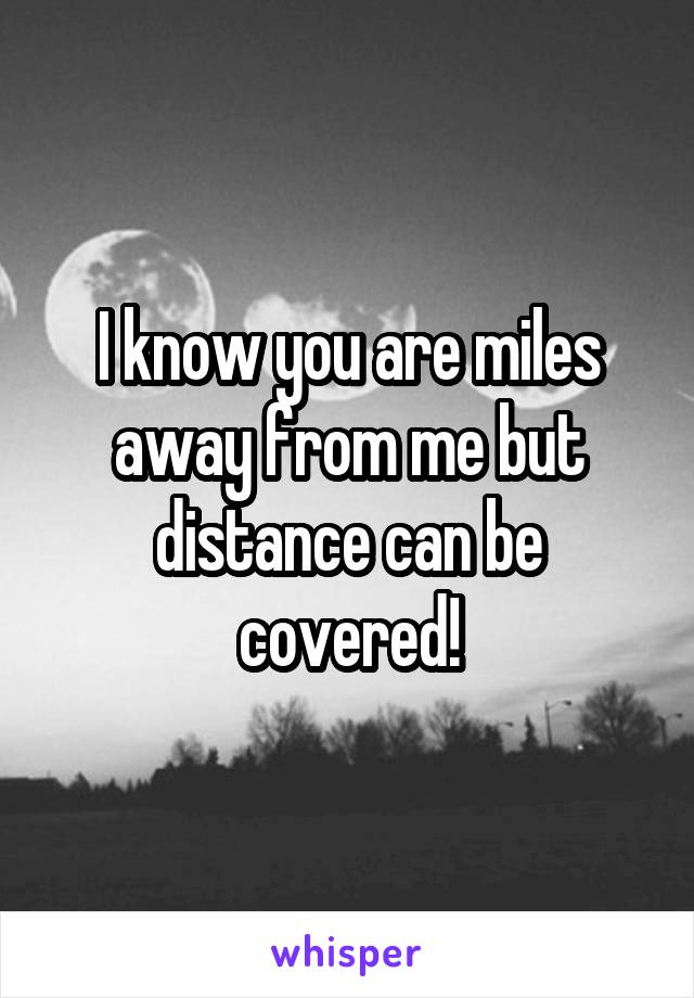 I know you are miles away from me but distance can be covered!