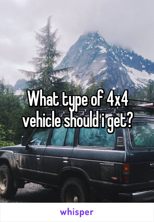 What type of 4x4 vehicle should i get?