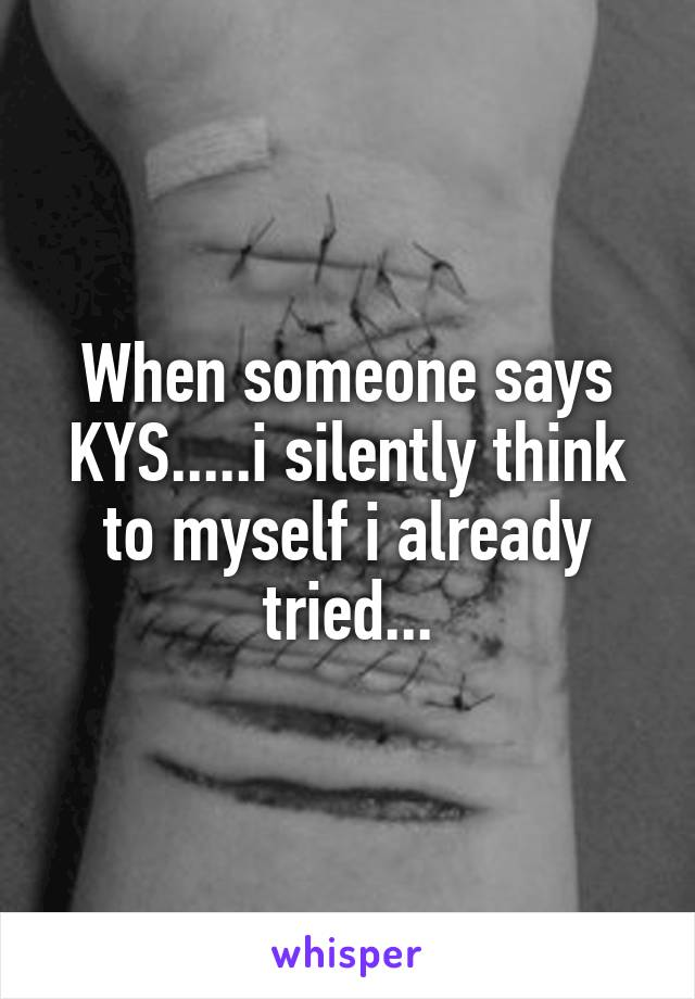 When someone says KYS.....i silently think to myself i already tried...