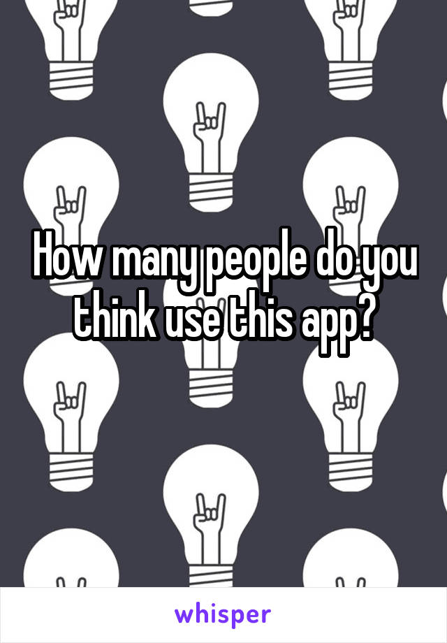 How many people do you think use this app?
