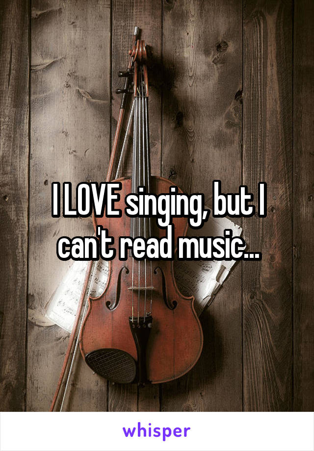 I LOVE singing, but I can't read music...