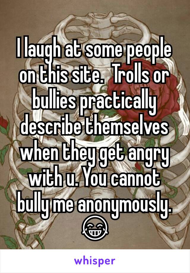I laugh at some people on this site.  Trolls or bullies practically describe themselves when they get angry with u. You cannot bully me anonymously. 😂