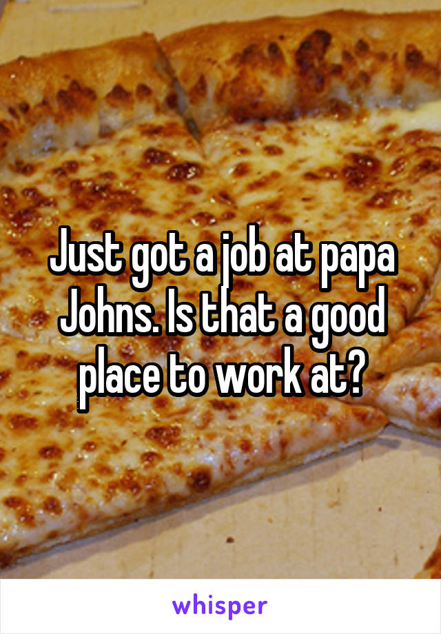 Just got a job at papa Johns. Is that a good place to work at?