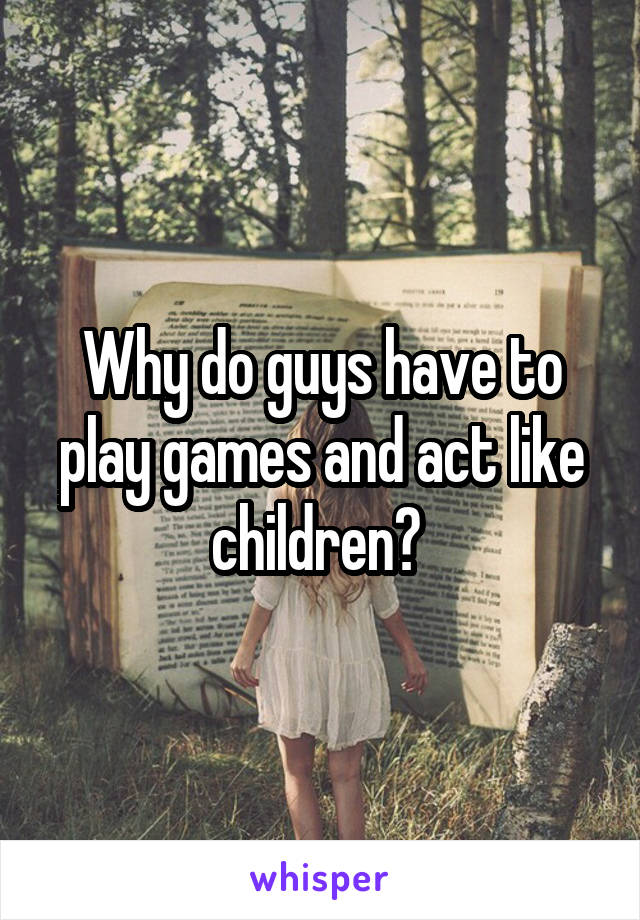 Why do guys have to play games and act like children?
