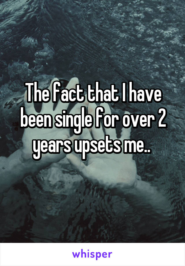 The fact that I have been single for over 2 years upsets me..