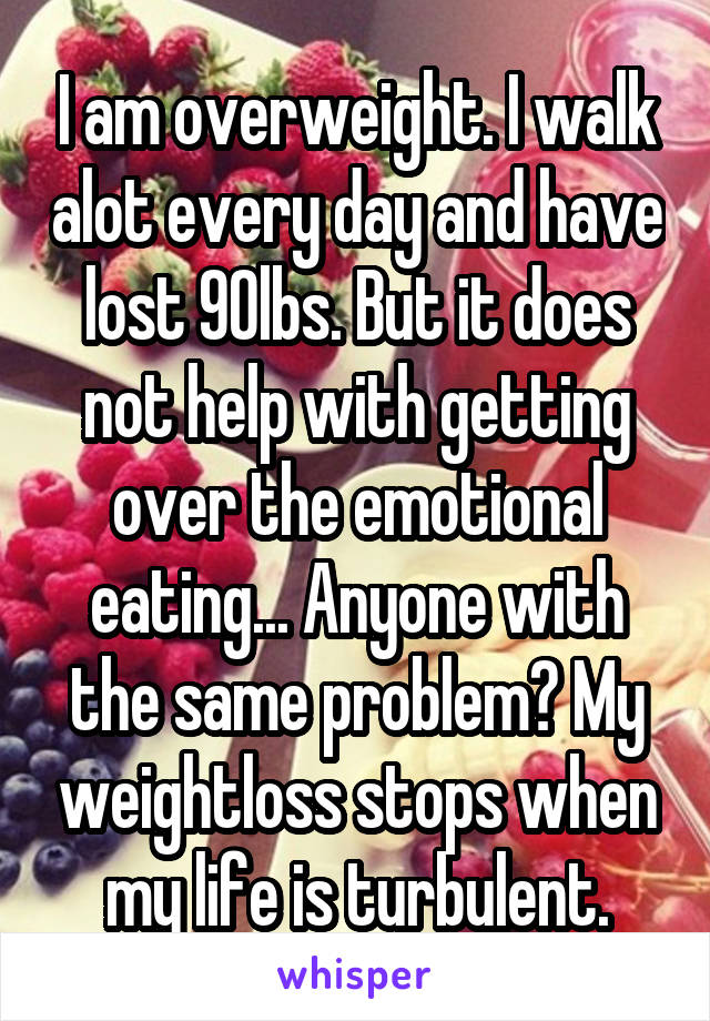 I am overweight. I walk alot every day and have lost 90lbs. But it does not help with getting over the emotional eating... Anyone with the same problem? My weightloss stops when my life is turbulent.