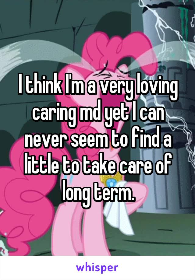 I think I'm a very loving caring md yet I can never seem to find a little to take care of long term.