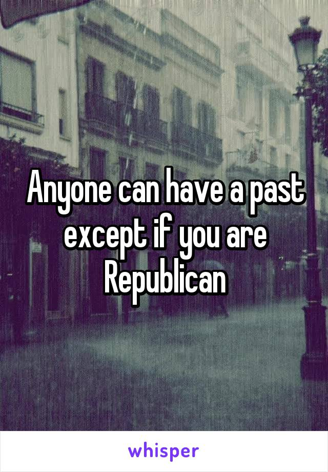 Anyone can have a past except if you are Republican