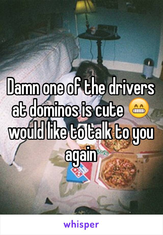 Damn one of the drivers at dominos is cute 😁 would like to talk to you again