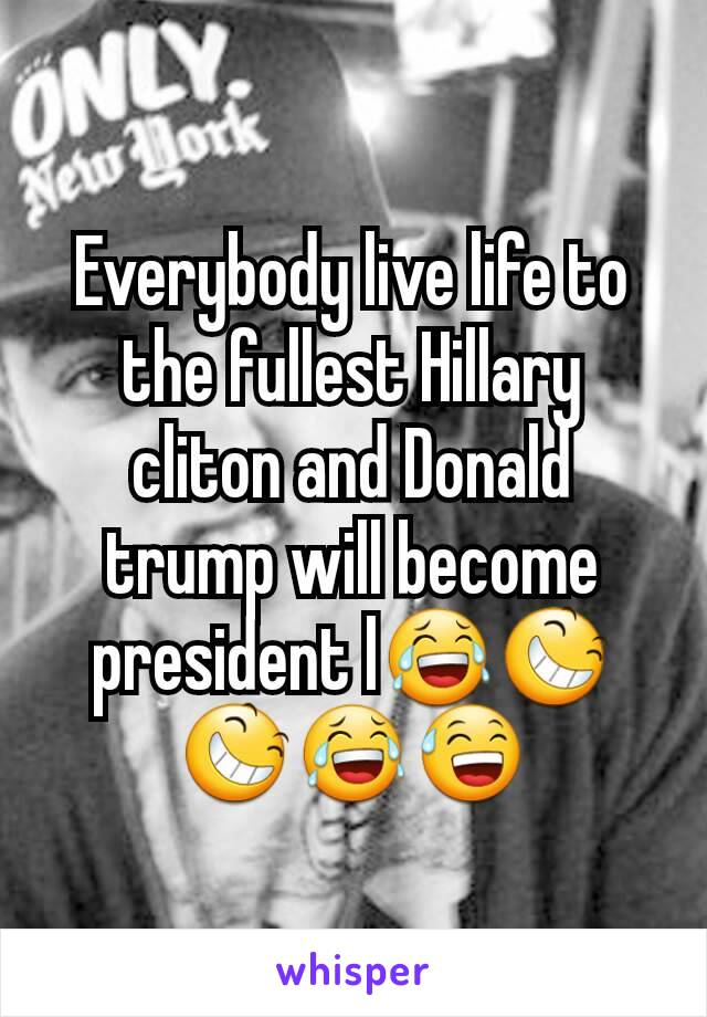 Everybody live life to the fullest Hillary cliton and Donald trump will become president l😂😆😆😂😅