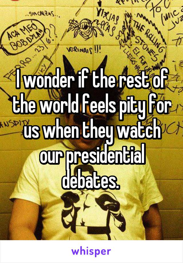 I wonder if the rest of the world feels pity for us when they watch our presidential debates.