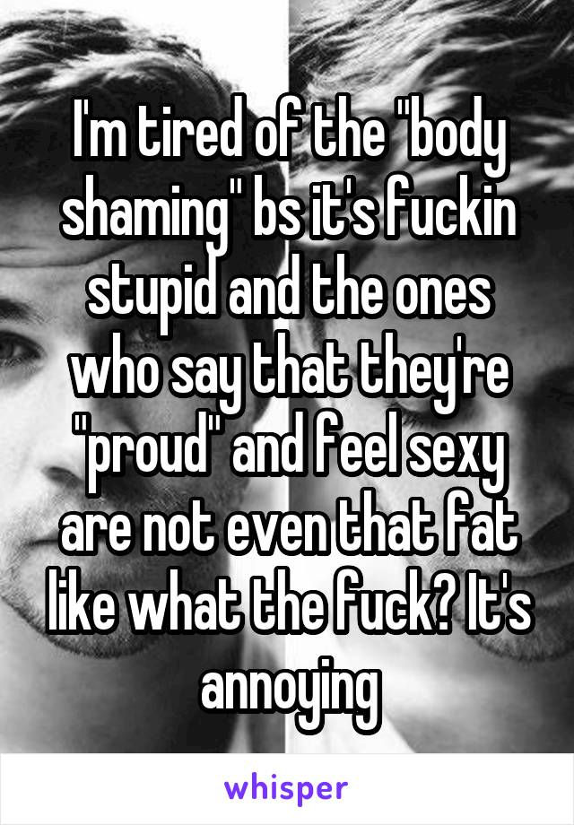 """I'm tired of the """"body shaming"""" bs it's fuckin stupid and the ones who say that they're """"proud"""" and feel sexy are not even that fat like what the fuck? It's annoying"""