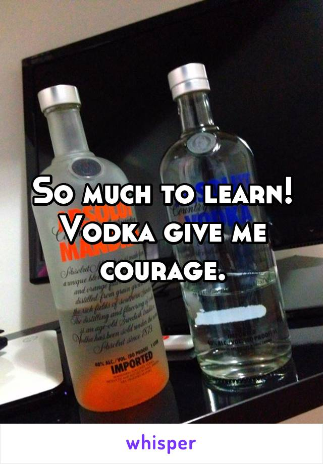 So much to learn! Vodka give me courage.
