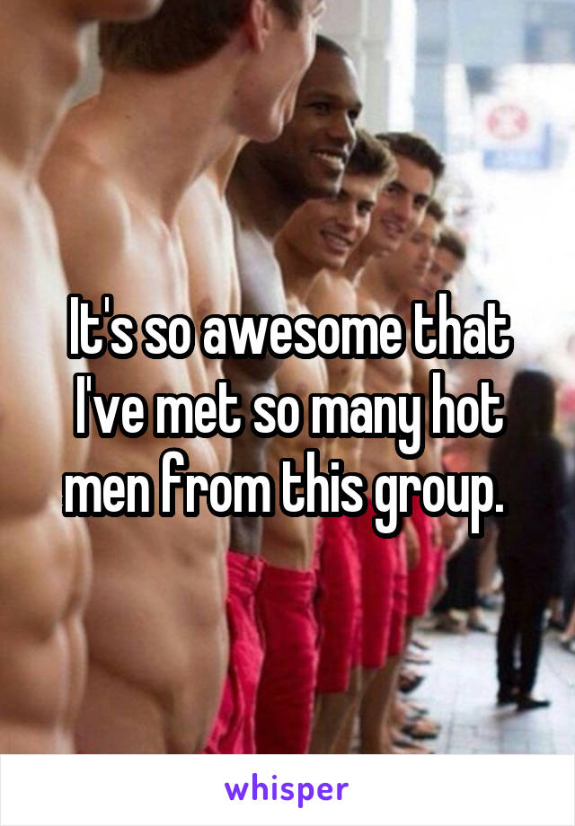 It's so awesome that I've met so many hot men from this group.