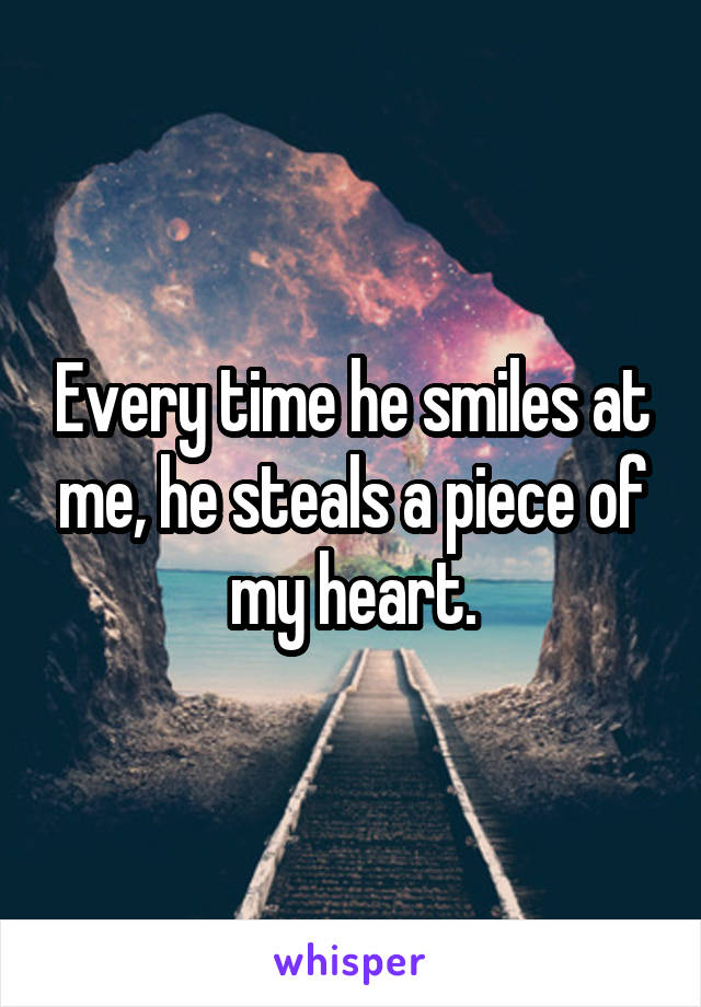 Every time he smiles at me, he steals a piece of my heart.