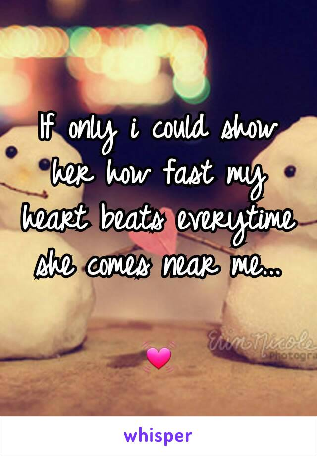 If only i could show her how fast my heart beats everytime she comes near me...  💓