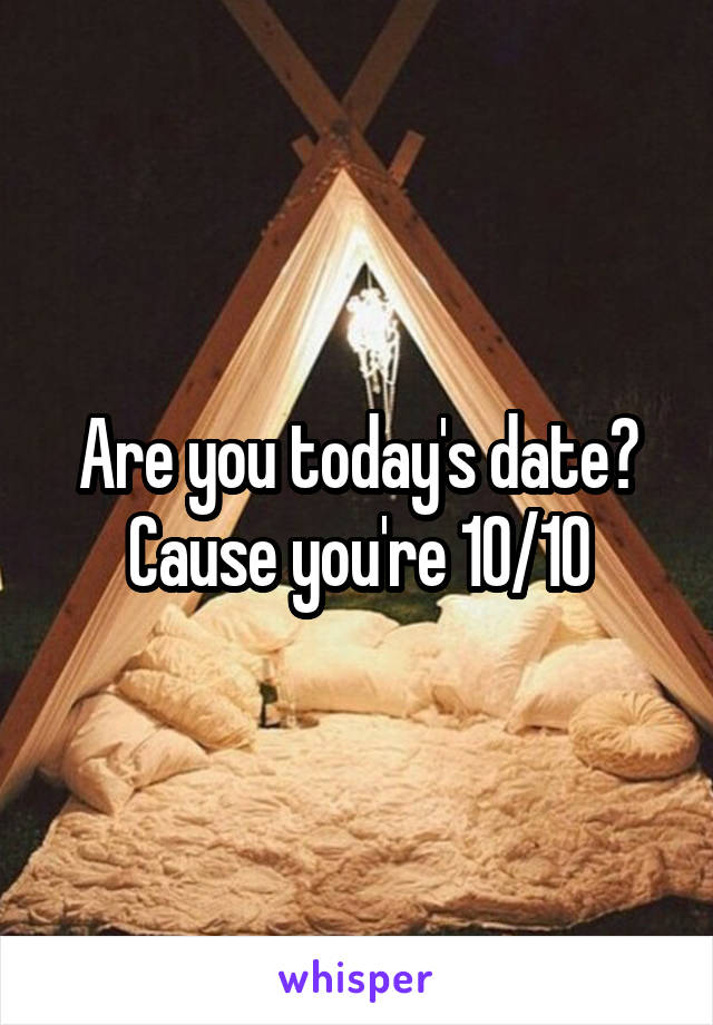 Are you today's date? Cause you're 10/10
