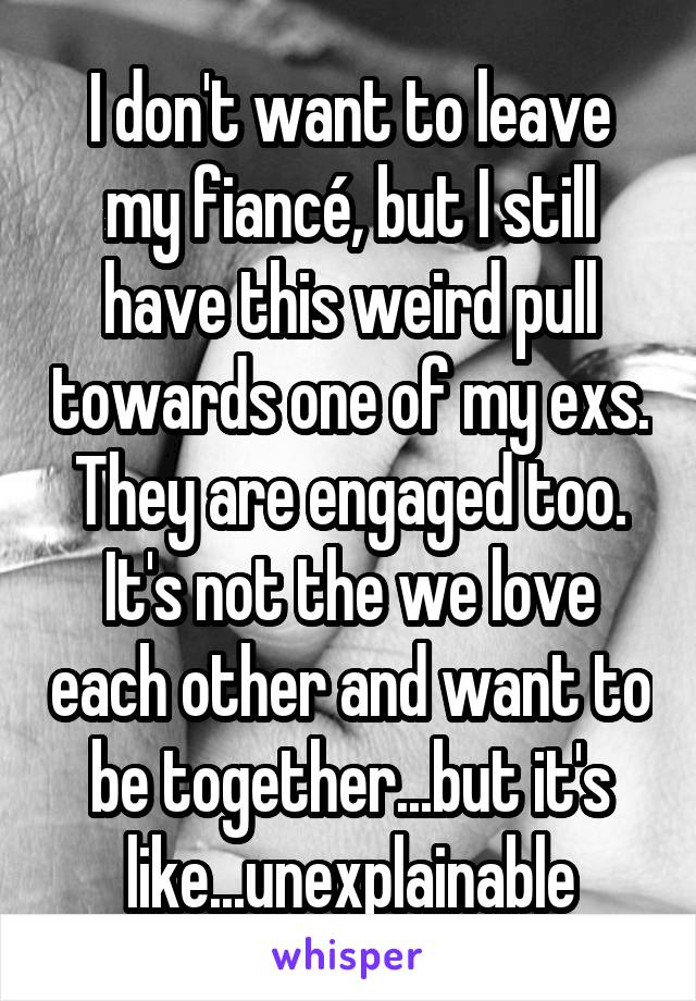 I don't want to leave my fiancé, but I still have this weird pull towards one of my exs. They are engaged too. It's not the we love each other and want to be together...but it's like...unexplainable
