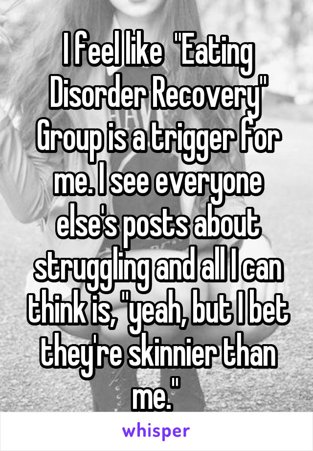 """I feel like  """"Eating Disorder Recovery"""" Group is a trigger for me. I see everyone else's posts about struggling and all I can think is, """"yeah, but I bet they're skinnier than me."""""""