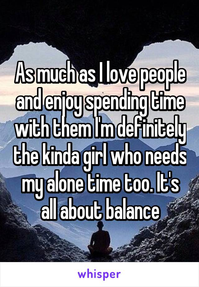As much as I love people and enjoy spending time with them I'm definitely the kinda girl who needs my alone time too. It's all about balance