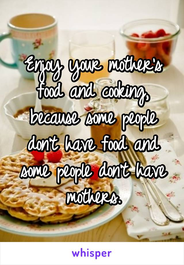 Enjoy your mother's food and cooking, because some people don't have food and some people don't have mothers.