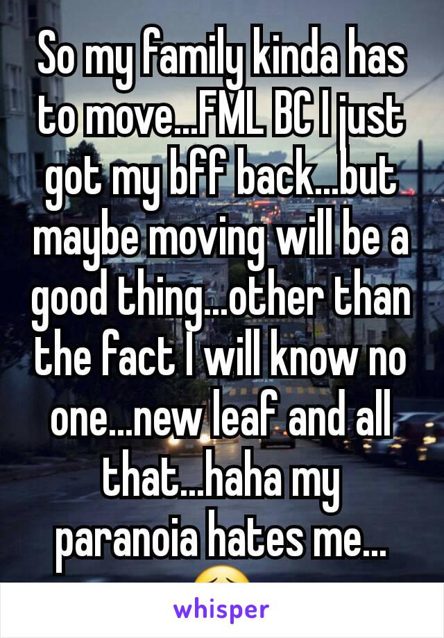 So my family kinda has to move...FML BC I just got my bff back...but maybe moving will be a good thing...other than the fact I will know no one...new leaf and all that...haha my paranoia hates me...😣