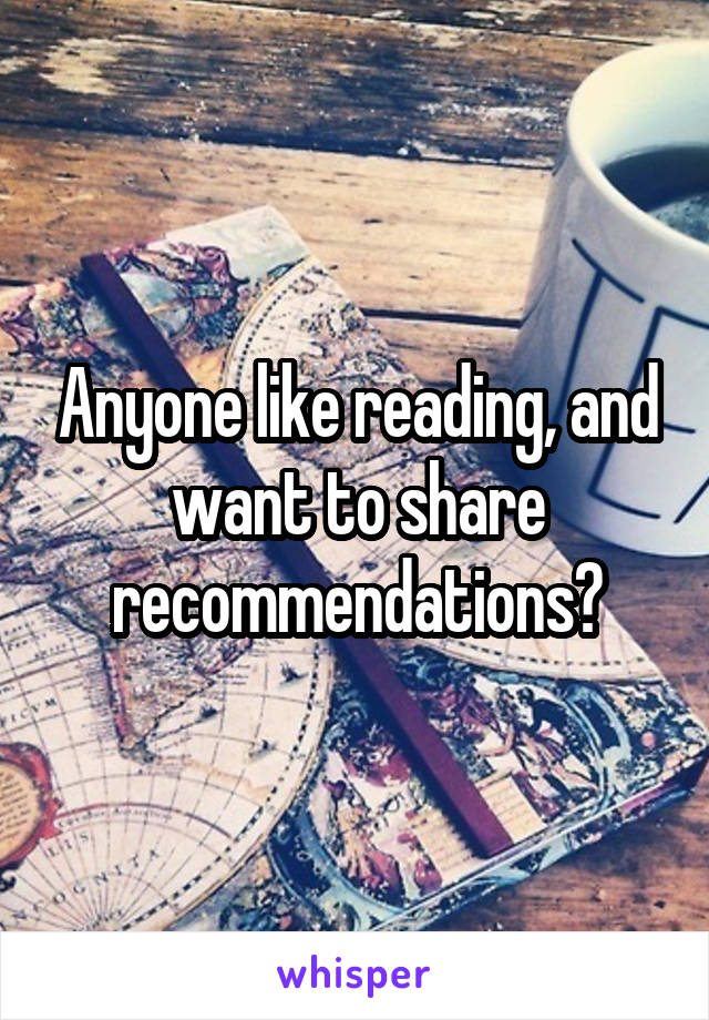 Anyone like reading, and want to share recommendations?
