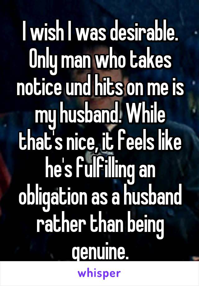 I wish I was desirable. Only man who takes notice und hits on me is my husband. While that's nice, it feels like he's fulfilling an obligation as a husband rather than being genuine.