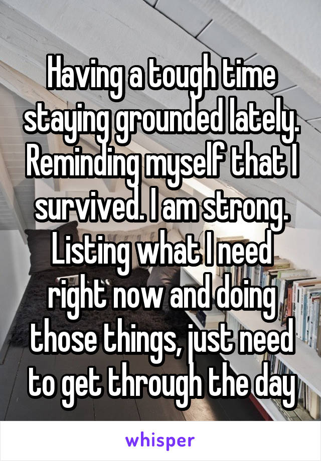 Having a tough time staying grounded lately. Reminding myself that I survived. I am strong. Listing what I need right now and doing those things, just need to get through the day
