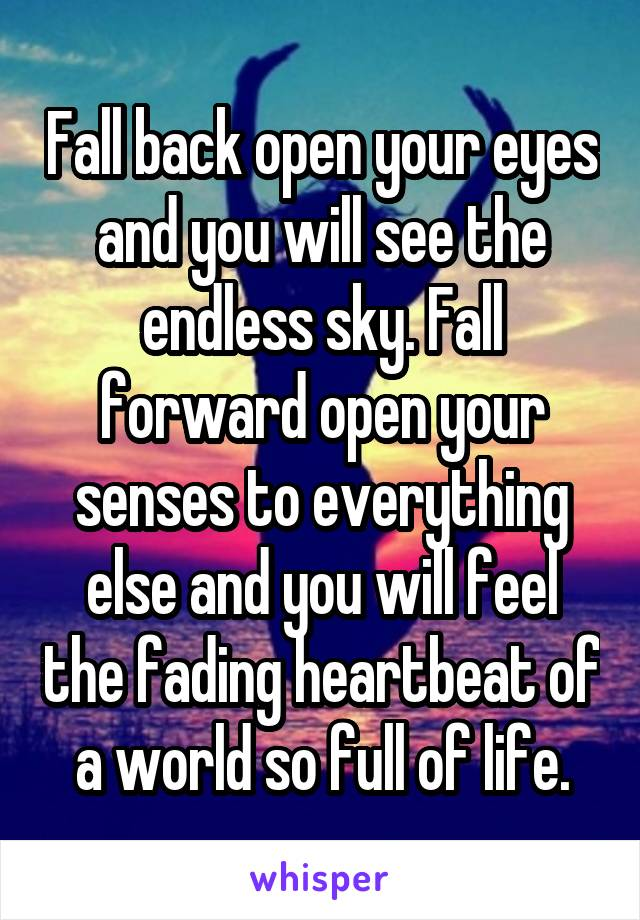 Fall back open your eyes and you will see the endless sky. Fall forward open your senses to everything else and you will feel the fading heartbeat of a world so full of life.