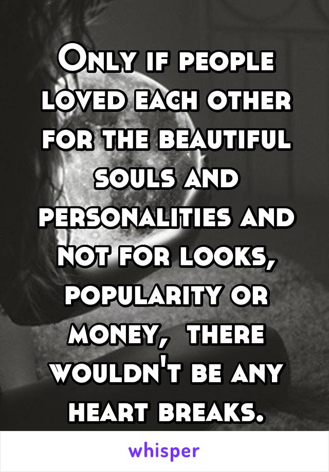 Only if people loved each other for the beautiful souls and personalities and not for looks, popularity or money,  there wouldn't be any heart breaks.