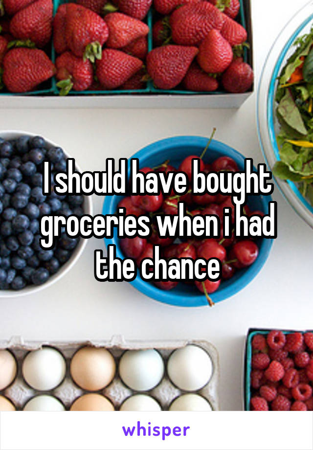 I should have bought groceries when i had the chance