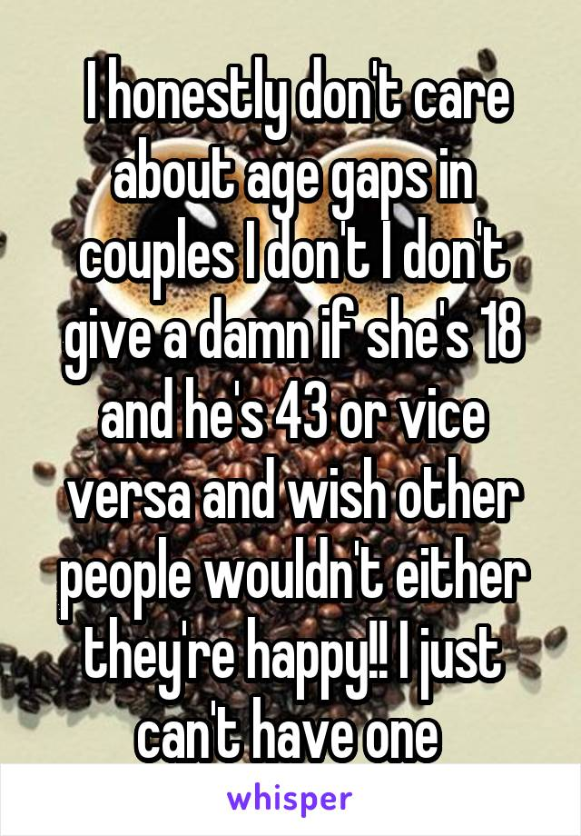 I honestly don't care about age gaps in couples I don't I don't give a damn if she's 18 and he's 43 or vice versa and wish other people wouldn't either they're happy!! I just can't have one