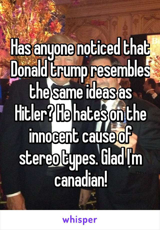 Has anyone noticed that Donald trump resembles the same ideas as Hitler? He hates on the innocent cause of stereo types. Glad I'm canadian!