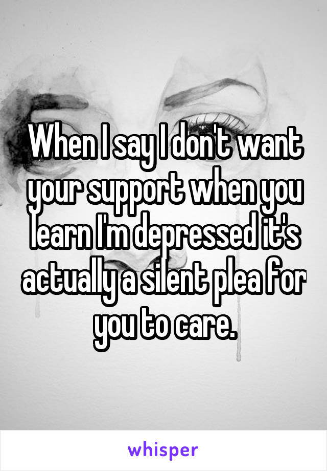 When I say I don't want your support when you learn I'm depressed it's actually a silent plea for you to care.